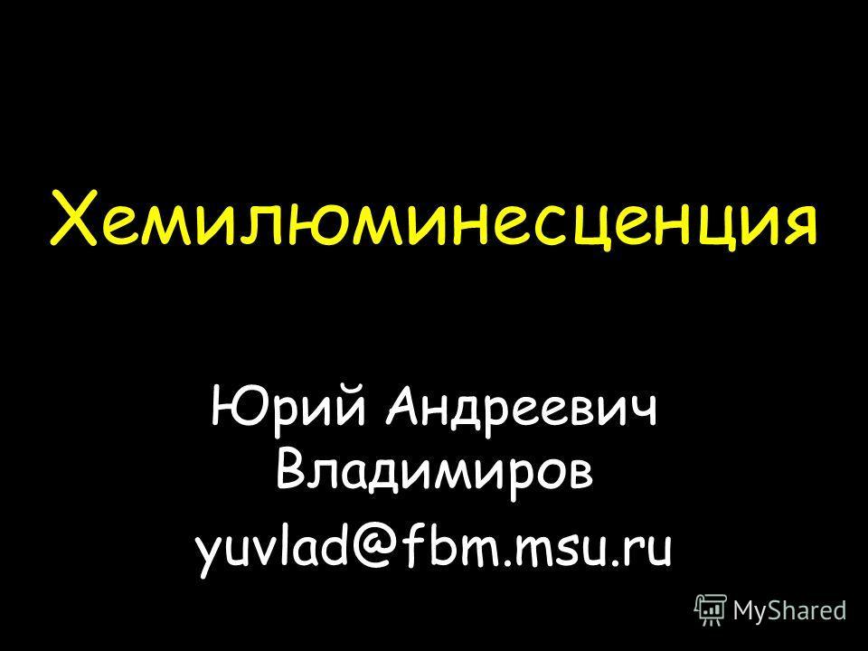 Хемилюминесценция Юрий Андреевич Владимиров yuvlad@fbm.msu.ru