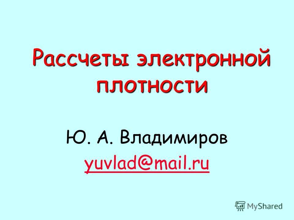 Рассчеты электронной плотности Ю. А. Владимиров yuvlad@mail.ru
