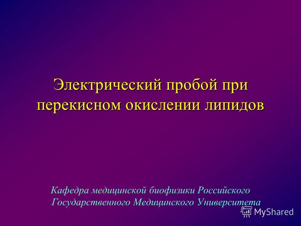 Электрический пробой при перекисном окислении липидов Кафедра медицинской биофизики Российского Государственного Медицинского Университета