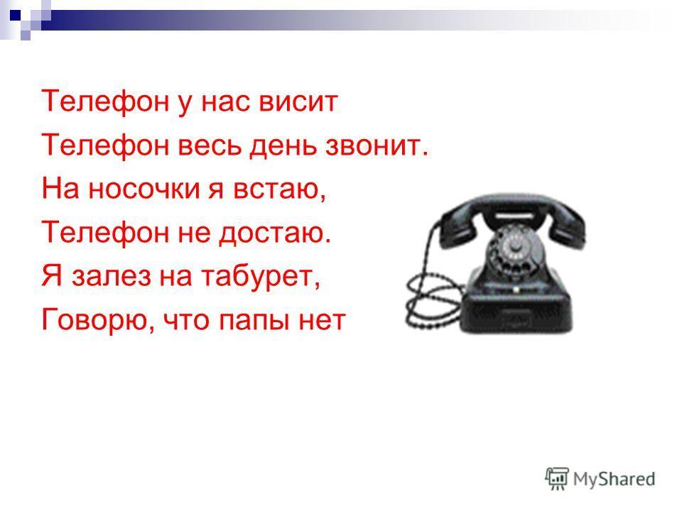 Телефон у нас висит Телефон весь день звонит. На носочки я встаю, Телефон не достаю. Я залез на табурет, Говорю, что папы нет