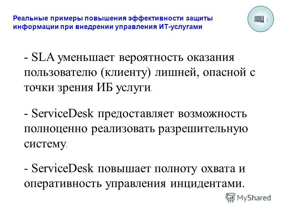 Реальные примеры повышения эффективности защиты информации при внедрении управления ИТ-услугами - SLA уменьшает вероятность оказания пользователю (клиенту) лишней, опасной с точки зрения ИБ услуги. - ServiceDesk предоставляет возможность полноценно р