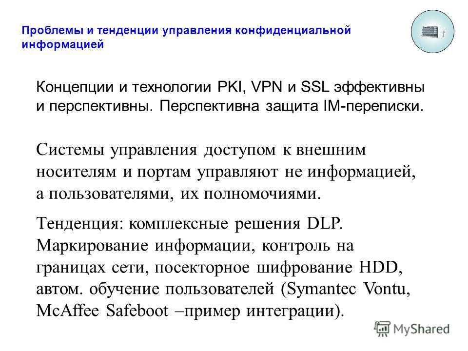 Проблемы и тенденции управления конфиденциальной информацией Концепции и технологии PKI, VPN и SSL эффективны и перспективны. Перспективна защита IM-переписки. Системы управления доступом к внешним носителям и портам управляют не информацией, а польз