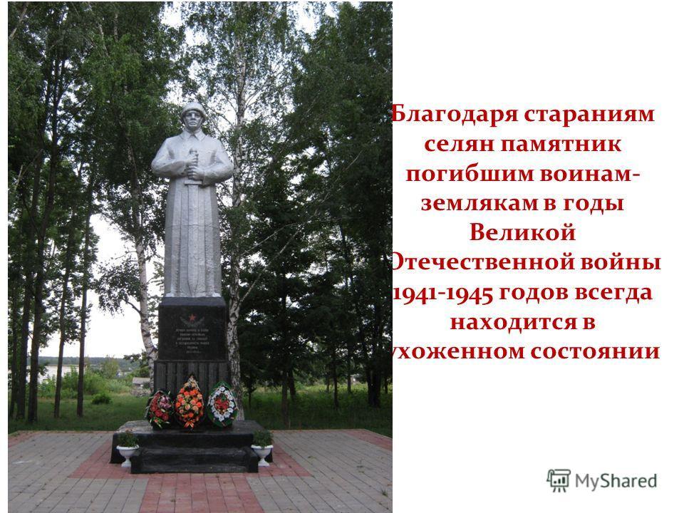 Благодаря стараниям селян памятник погибшим воинам- землякам в годы Великой Отечественной войны 1941-1945 годов всегда находится в ухоженном состоянии