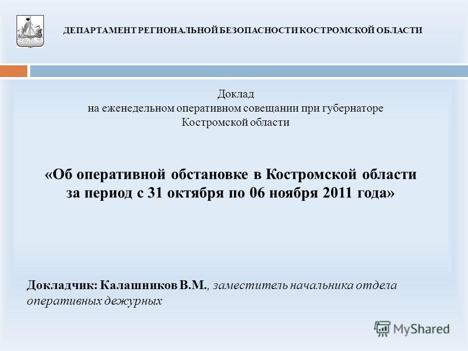 «Об оперативной обстановке в Костромской области за период с 31 октября по 06 ноября 2011 года» Доклад на еженедельном оперативном совещании при губернаторе Костромской области ДЕПАРТАМЕНТ РЕГИОНАЛЬНОЙ БЕЗОПАСНОСТИ КОСТРОМСКОЙ ОБЛАСТИ Докладчик: Кала