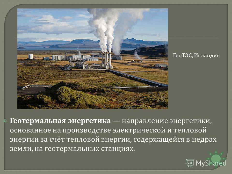 Геотермальная энергетика направление энергетики, основанное на производстве электрической и тепловой энергии за счёт тепловой энергии, содержащейся в недрах земли, на геотермальных станциях. ГеоТЭС, Исландия