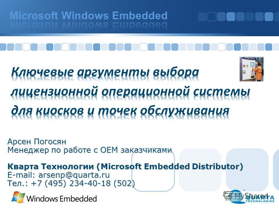 Арсен Погосян Менеджер по работе с ОЕМ заказчиками Кварта Технологии (Microsoft Embedded Distributor) E-mail: arsenp@quarta.ru Тел.: +7 (495) 234-40-18 (502)