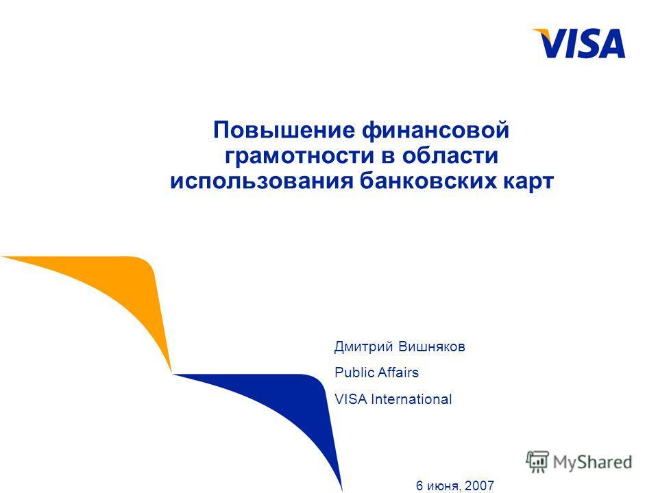 Повышение финансовой грамотности в области использования банковских карт 6 июня, 2007 Дмитрий Вишняков Public Affairs VISA International