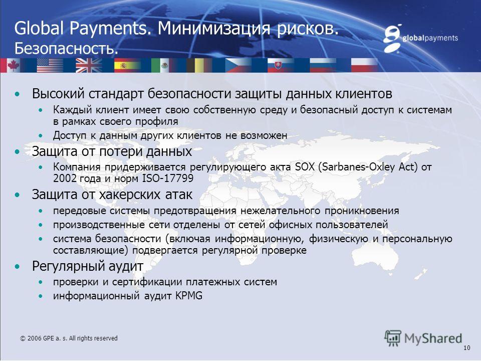 © 2006 GPE a. s. All rights reserved 10 Global Payments. Минимизация рисков. Безопасность. Высокий стандарт безопасности защиты данных клиентов Каждый клиент имеет свою собственную среду и безопасный доступ к системам в рамках своего профиля Доступ к