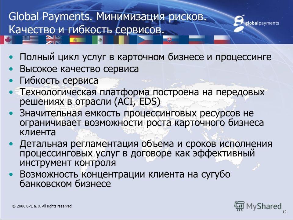 © 2006 GPE a. s. All rights reserved 12 Global Payments. Минимизация рисков. Качество и гибкость сервисов. Полный цикл услуг в карточном бизнесе и процессинге Высокое качество сервиса Гибкость сервиса Технологическая платформа построена на передовых