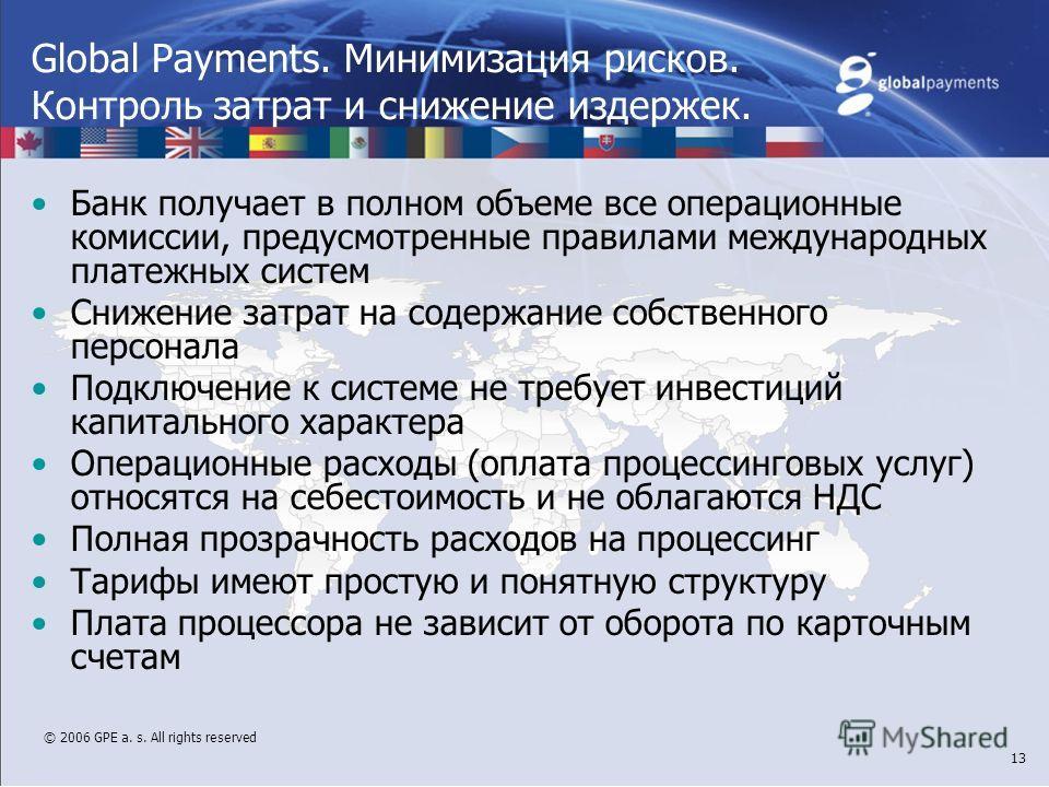 © 2006 GPE a. s. All rights reserved 13 Global Payments. Минимизация рисков. Контроль затрат и снижение издержек. Банк получает в полном объеме все операционные комиссии, предусмотренные правилами международных платежных систем Снижение затрат на сод