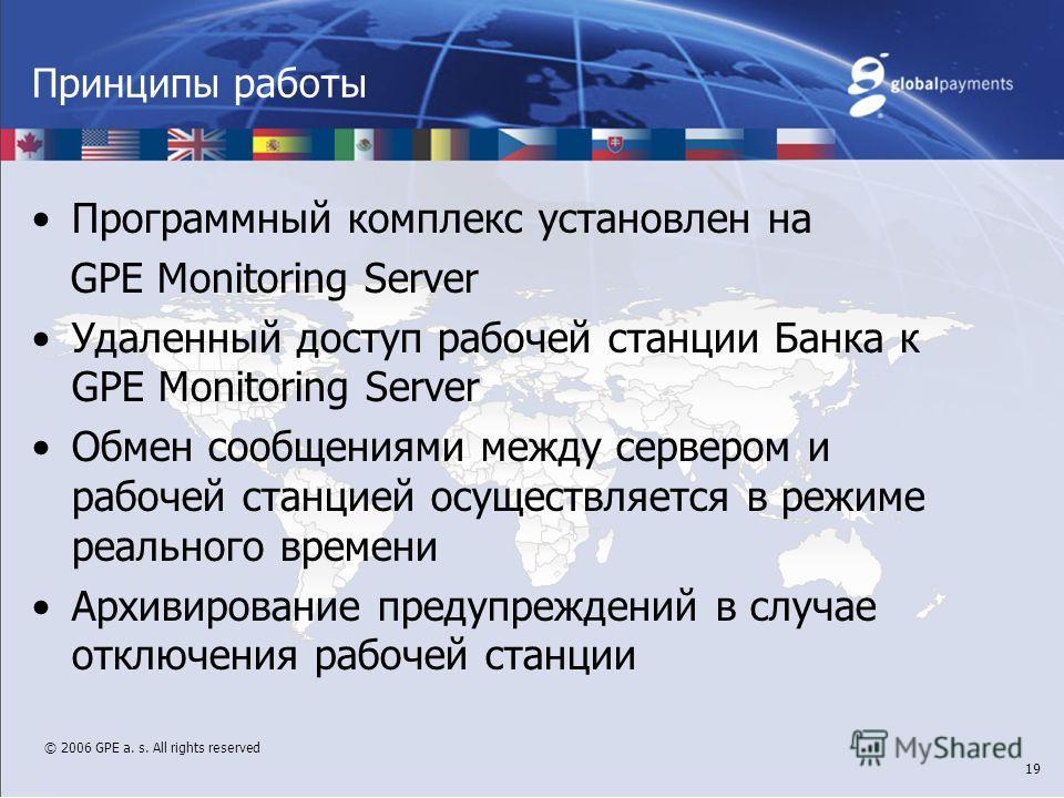 © 2006 GPE a. s. All rights reserved 19 Принципы работы Программный комплекс установлен на GPE Monitoring Server Удаленный доступ рабочей станции Банка к GPE Monitoring Server Обмен сообщениями между сервером и рабочей станцией осуществляется в режим
