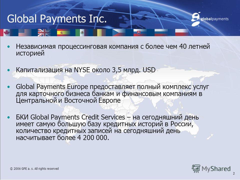© 2006 GPE a. s. All rights reserved 2 Global Payments Inc. Независимая процессинговая компания с более чем 40 летней историей Капитализация на NYSE около 3,5 млрд. USD Global Payments Europe предоставляет полный комплекс услуг для карточного бизнеса