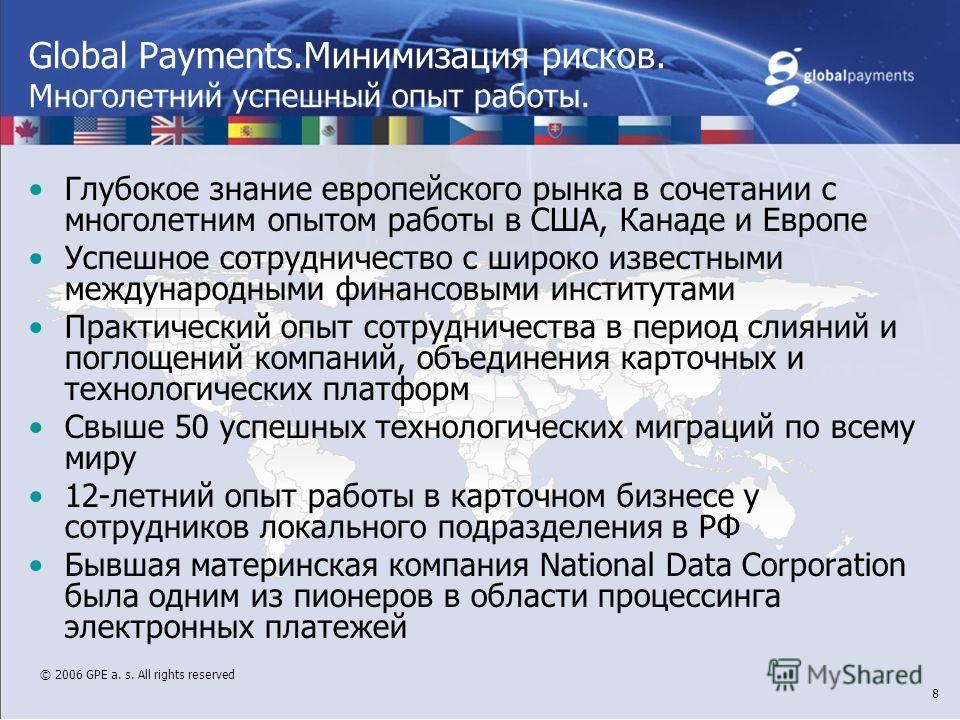 © 2006 GPE a. s. All rights reserved 8 Global Payments.Минимизация рисков. Многолетний успешный опыт работы. Глубокое знание европейского рынка в сочетании с многолетним опытом работы в США, Канаде и Европе Успешное сотрудничество с широко известными