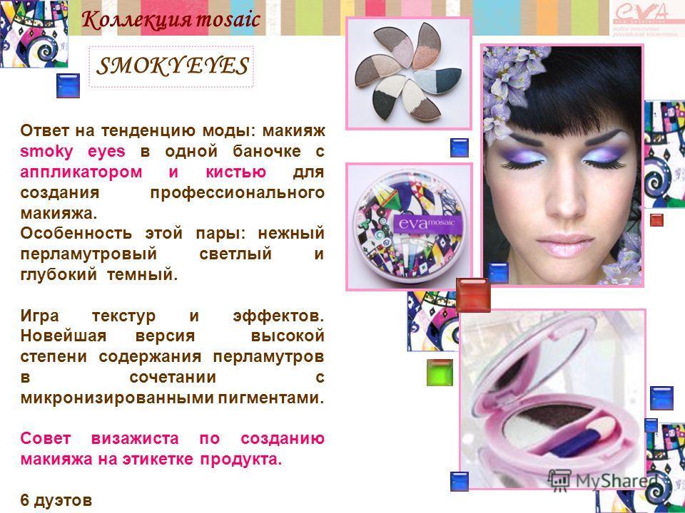 SMOKY EYES Коллекция mosaic Ответ на тенденцию моды: макияж smoky eyes в одной баночке с аппликатором и кистью для создания профессионального макияжа. Особенность этой пары: нежный перламутровый светлый и глубокий темный. Игра текстур и эффектов. Нов