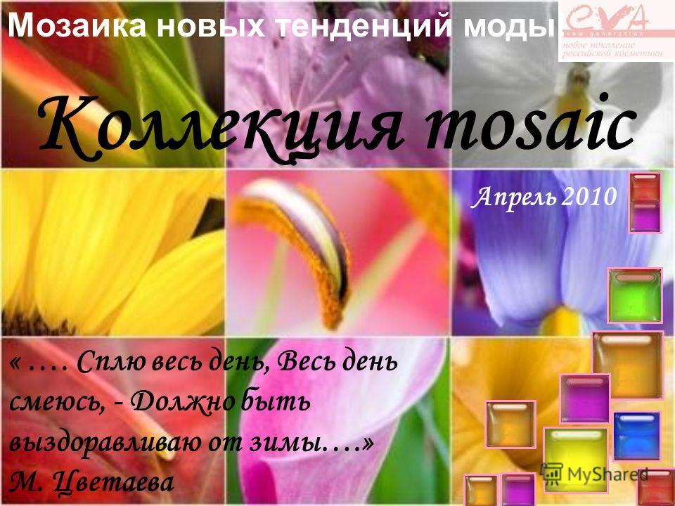 Коллекция mosaic Мозаика новых тенденций моды! « …. Сплю весь день, Весь день смеюсь, - Должно быть выздоравливаю от зимы….» М. Цветаева Апрель 2010