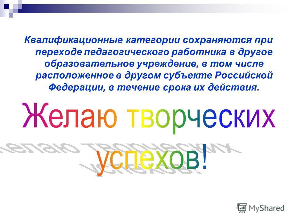 Квалификационные категории сохраняются при переходе педагогического работника в другое образовательное учреждение, в том числе расположенное в другом субъекте Российской Федерации, в течение срока их действия.