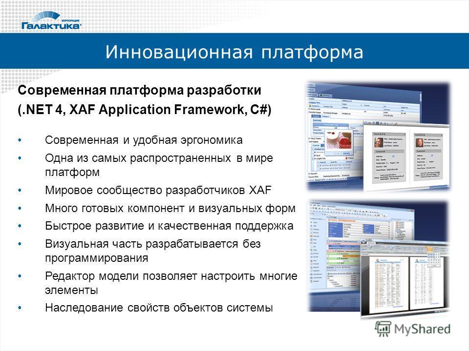 Инновационная платформа Современная платформа разработки (.NET 4, XAF Application Framework, C#) Современная и удобная эргономика Одна из самых распространенных в мире платформ Мировое сообщество разработчиков XAF Много готовых компонент и визуальных