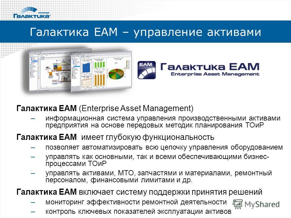 Галактика ЕАМ – управление активами Галактика EAM (Enterprise Asset Management) –информационная система управления производственными активами предприятия на основе передовых методик планирования ТОиР Галактика EAM имеет глубокую функциональность –поз
