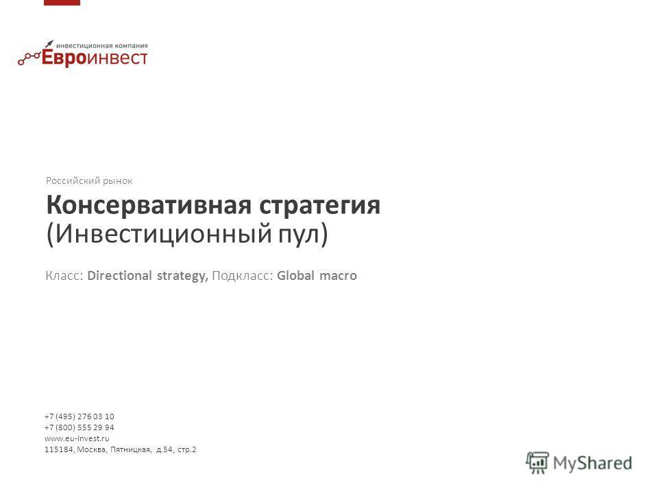 Российский рынок Консервативная стратегия (Инвестиционный пул) +7 (495) 276 03 10 +7 (800) 555 29 94 www.eu-invest.ru 115184, Москва, Пятницкая, д.54, стр.2 Класс: Directional strategy, Подкласс: Global macro