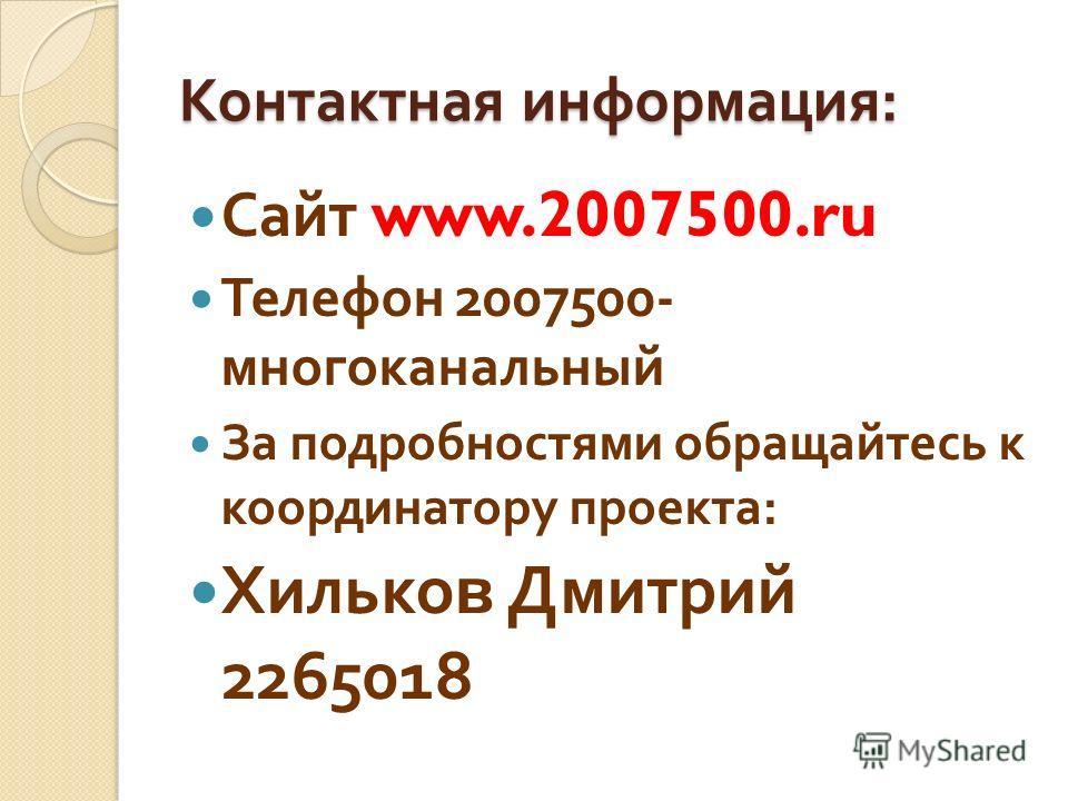 Контактная информация : Сайт www.2007500.ru Телефон 2007500- многоканальный За подробностями обращайтесь к координатору проекта : Хилько в Дмитрий 2265018
