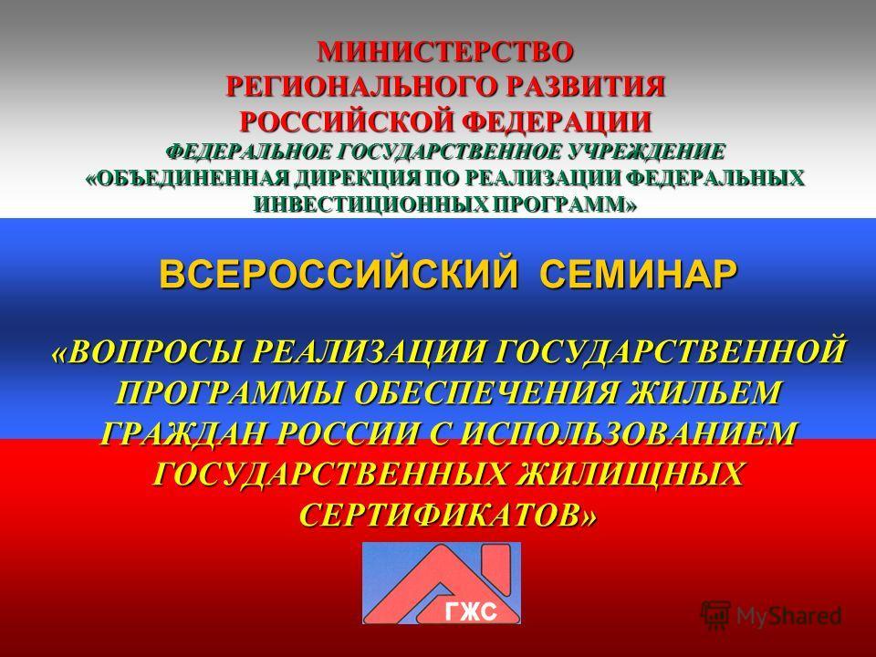 МИНИСТЕРСТВО РЕГИОНАЛЬНОГО РАЗВИТИЯ РОССИЙСКОЙ ФЕДЕРАЦИИ ФЕДЕРАЛЬНОЕ ГОСУДАРСТВЕННОЕ УЧРЕЖДЕНИЕ «ОБЪЕДИНЕННАЯ ДИРЕКЦИЯ ПО РЕАЛИЗАЦИИ ФЕДЕРАЛЬНЫХ ИНВЕСТИЦИОННЫХ ПРОГРАММ» ВСЕРОССИЙСКИЙ СЕМИНАР «ВОПРОСЫ РЕАЛИЗАЦИИ ГОСУДАРСТВЕННОЙ ПРОГРАММЫ ОБЕСПЕЧЕНИЯ
