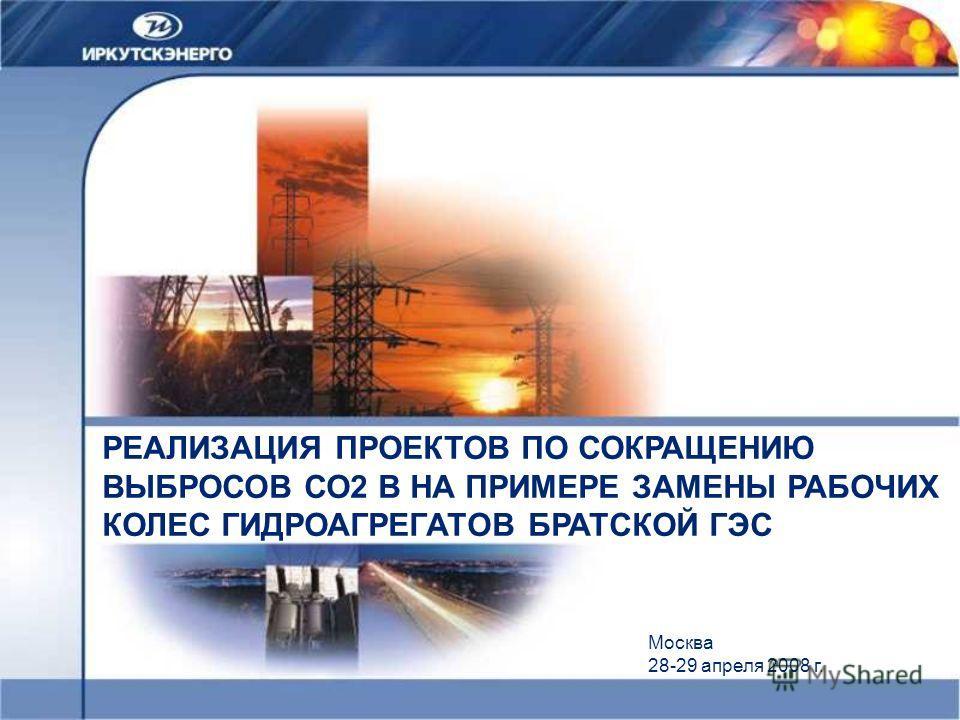 РЕАЛИЗАЦИЯ ПРОЕКТОВ ПО СОКРАЩЕНИЮ ВЫБРОСОВ СО2 В НА ПРИМЕРЕ ЗАМЕНЫ РАБОЧИХ КОЛЕС ГИДРОАГРЕГАТОВ БРАТСКОЙ ГЭС Москва 28-29 апреля 2008 г.