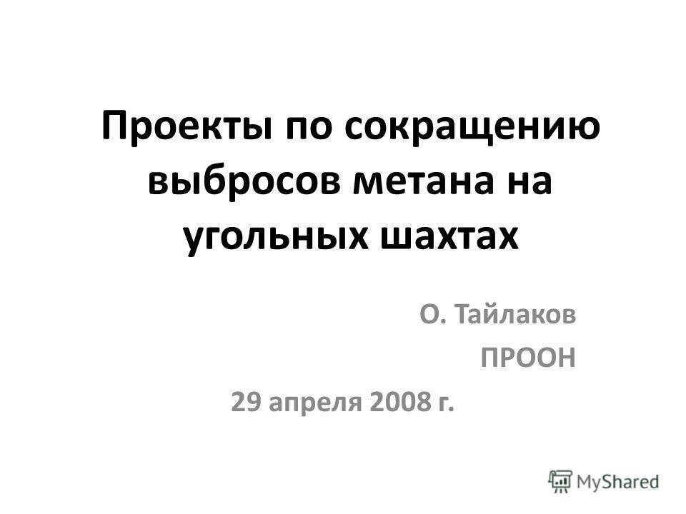 Проекты по сокращению выбросов метана на угольных шахтах O. Тайлаков ПРООН 29 апреля 2008 г.