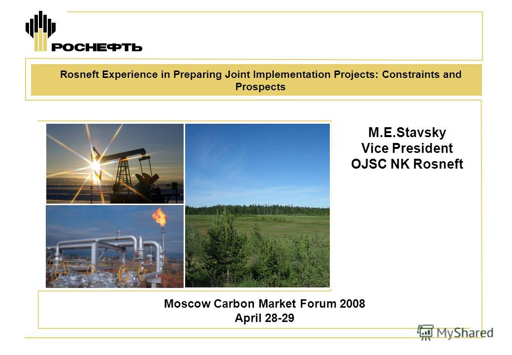 M.E.Stavsky Vice President OJSC NK Rosneft Moscow Carbon Market Forum 2008 April 28-29 Rosneft Experience in Preparing Joint Implementation Projects: Constraints and Prospects