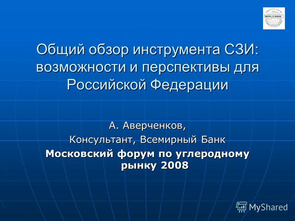 Общий обзор инструмента СЗИ: возможности и перспективы для Российской Федерации А. Аверченков, Консультант, Всемирный Банк Московский форум по углеродному рынку 2008