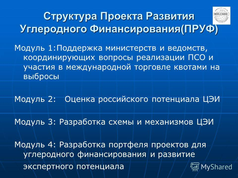 Структура Проекта Развития Углеродного Финансирования(ПРУФ) Модуль 1:Поддержка министерств и ведомств, координирующих вопросы реализации ПСО и участия в международной торговле квотами на выбросы Модуль 2: Оценка российского потенциала ЦЭИ Модуль 3: Р