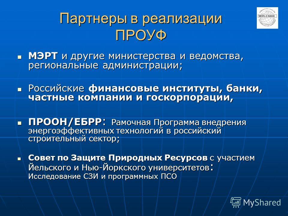 Партнеры в реализации ПРОУФ МЭРТ и другие министерства и ведомства, региональные администрации; МЭРТ и другие министерства и ведомства, региональные администрации; Российские финансовые институты, банки, частные компании и госкорпорации, Российские ф