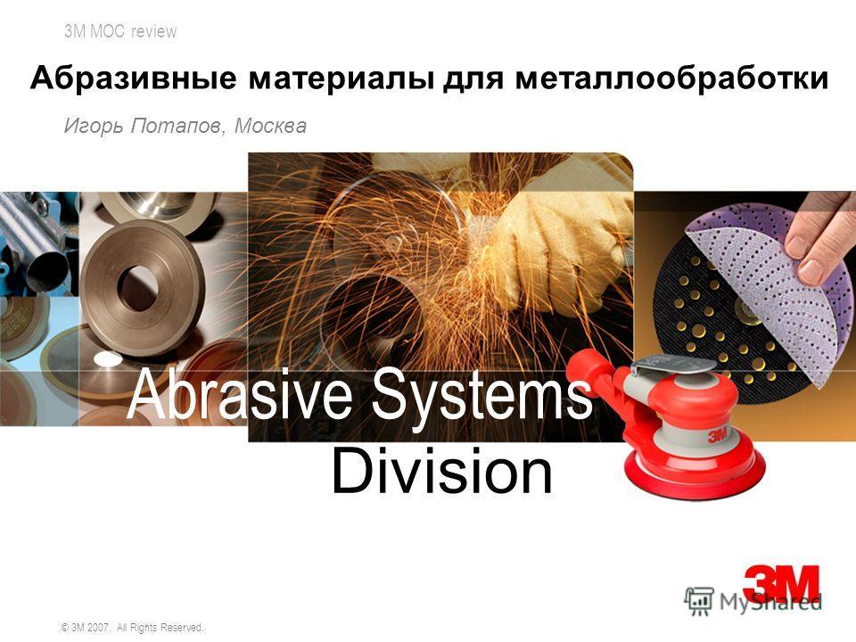 3M MOC review © 3M 2007. All Rights Reserved. Абразивные материалы для металлообработки Игорь Потапов, Москва Abrasive Systems Division