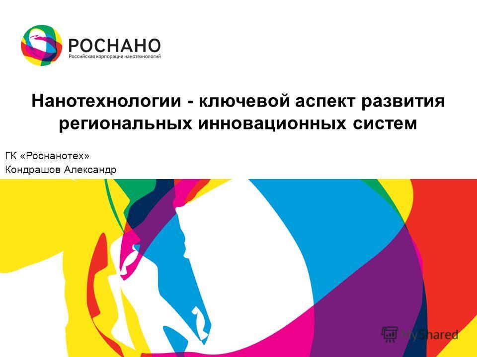 Нанотехнологии - ключевой аспект развития региональных инновационных систем ГК «Роснанотех» Кондрашов Александр