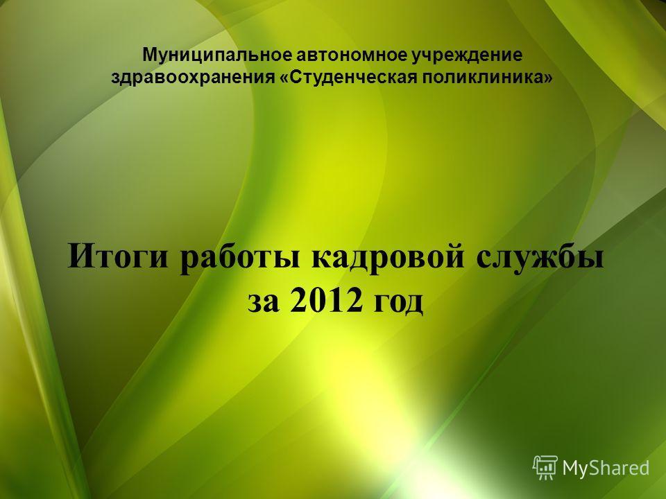Итоги работы кадровой службы за 2012 год Муниципальное автономное учреждение здравоохранения «Студенческая поликлиника»