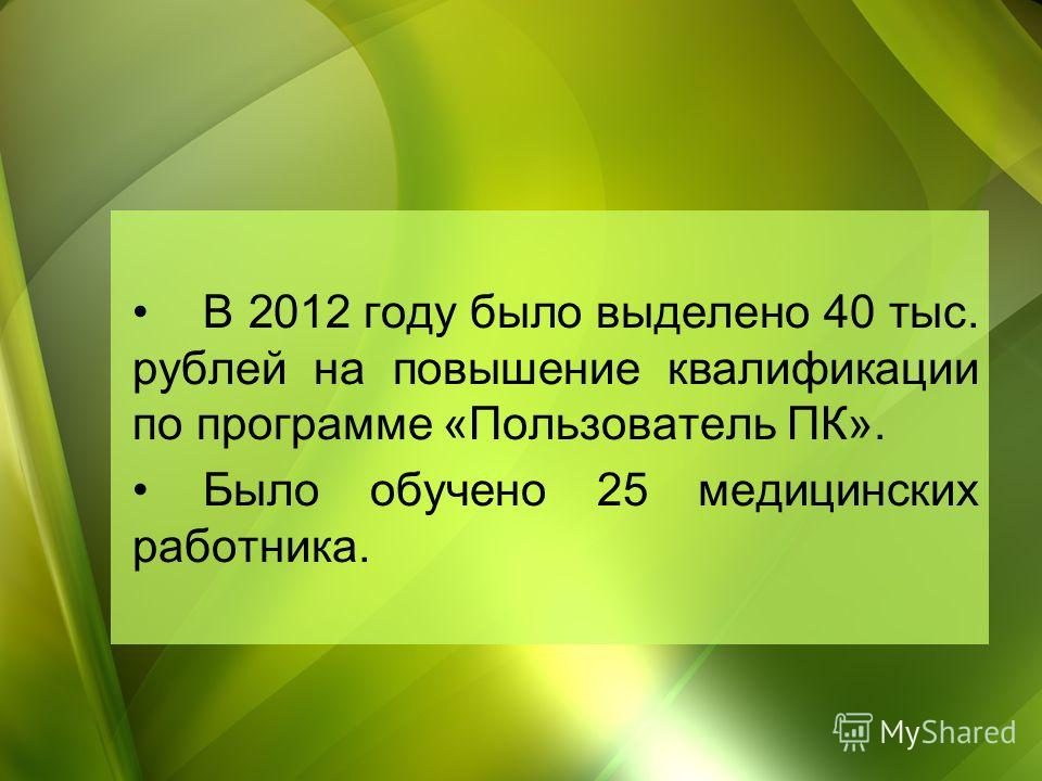 В 2012 году было выделено 40 тыс. рублей на повышение квалификации по программе «Пользователь ПК». Было обучено 25 медицинских работника.