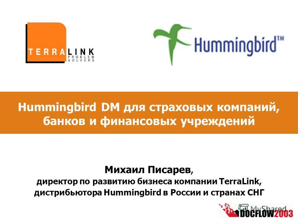 Hummingbird DM для страховых компаний, банков и финансовых учреждений Михаил Писарев, директор по развитию бизнеса компании TerraLink, дистрибьютора Hummingbird в России и странах СНГ