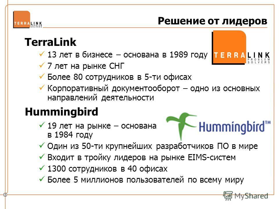Решение от лидеров TerraLink 13 лет в бизнесе – основана в 1989 году 7 лет на рынке СНГ Более 80 сотрудников в 5-ти офисах Корпоративный документооборот – одно из основных направлений деятельности Hummingbird 19 лет на рынке – основана в 1984 году Од