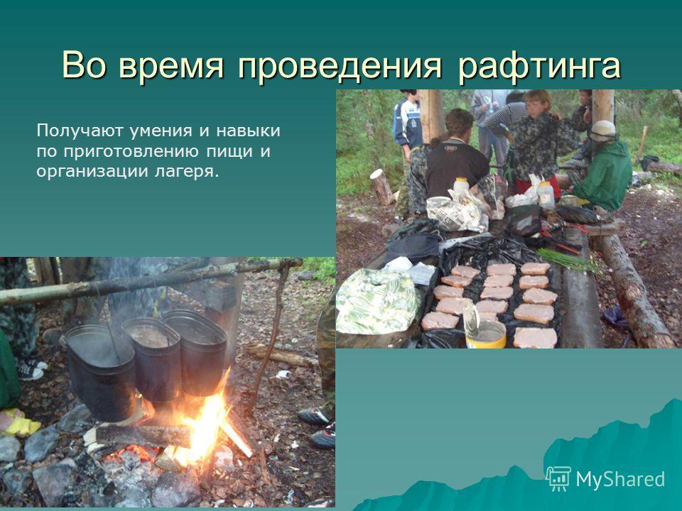 Во время проведения рафтинга Получают умения и навыки по приготовлению пищи и организации лагеря.