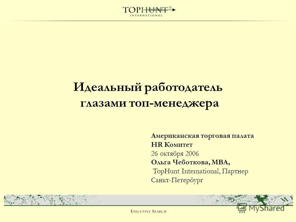 Идеальный работодатель глазами топ-менеджера Американская торговая палата HR Комитет 26 октября 2006 Ольга Чеботкова, MBA, TopHunt International, Партнер Санкт-Петербург