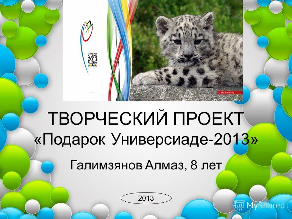 ТВОРЧЕСКИЙ ПРОЕКТ «Подарок Универсиаде-2013» Галимзянов Алмаз, 8 лет 2013