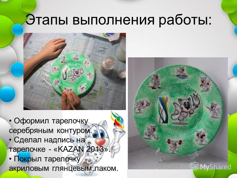 Этапы выполнения работы: Оформил тарелочку серебряным контуром. Сделал надпись на тарелочке - «KAZAN 2013». Покрыл тарелочку акриловым глянцевым лаком.