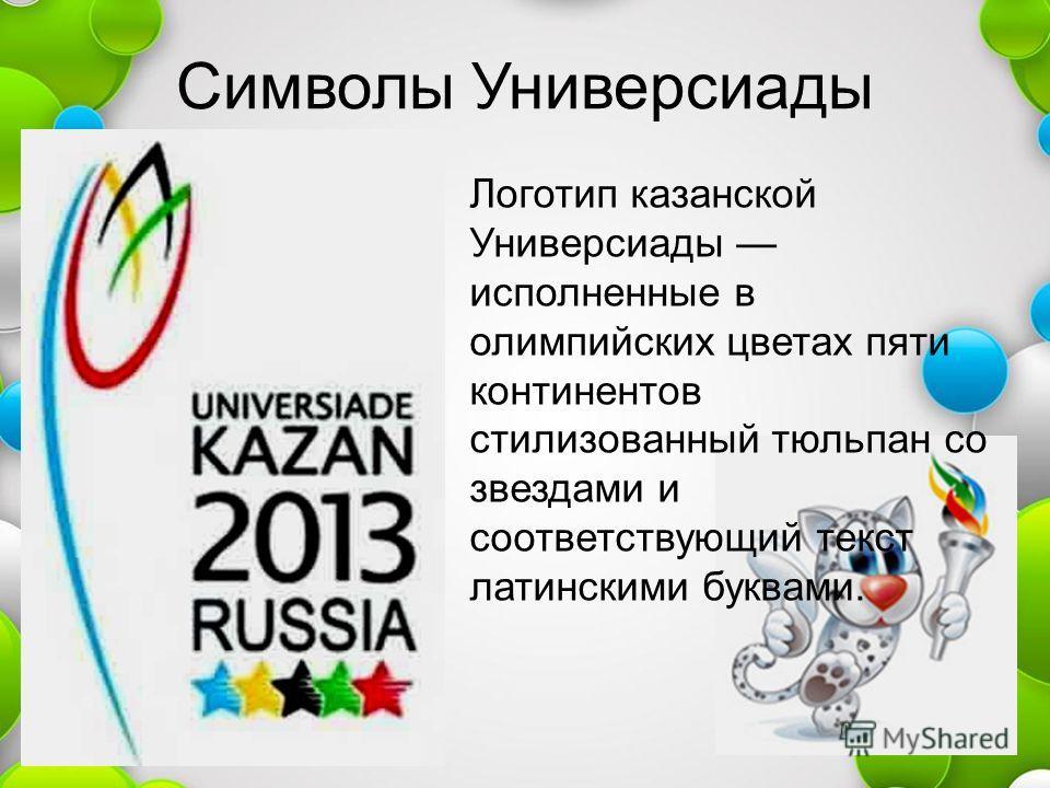 Символы Универсиады Логотип казанской Универсиады исполненные в олимпийских цветах пяти континентов стилизованный тюльпан со звездами и соответствующий текст латинскими буквами.