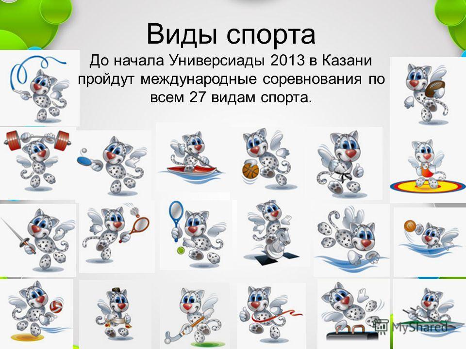 Виды спорта До начала Универсиады 2013 в Казани пройдут международные соревнования по всем 27 видам спорта.