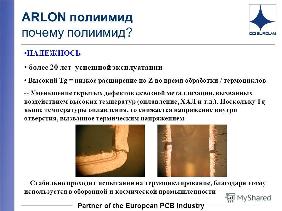 Partner of the European PCB Industry ARLON полиимид почему полиимид? НАДЕЖНОСЬ более 20 лет успешной эксплуатации Высокий Tg = низкое расширение по Z во время обработки / термоциклов -- Уменьшение скрытых дефектов сквозной металлизации, вызванных воз