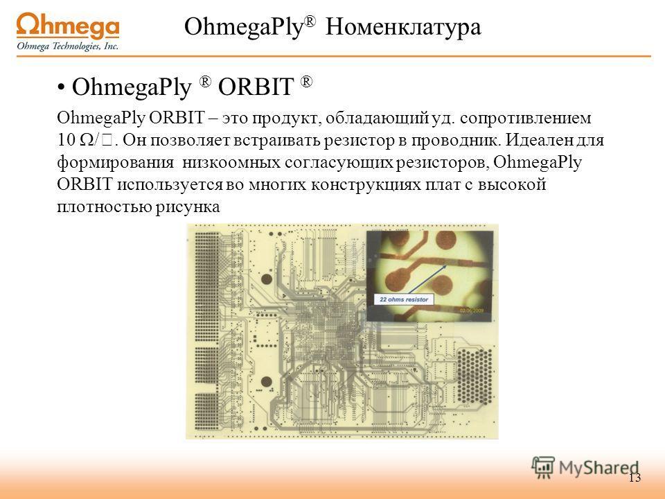 OhmegaPly ® Номенклатура OhmegaPly ® ORBIT ® OhmegaPly ORBIT – это продукт, обладающий уд. сопротивлением 10 /. Он позволяет встраивать резистор в проводник. Идеален для формирования низкоомных согласующих резисторов, OhmegaPly ORBIT используется во
