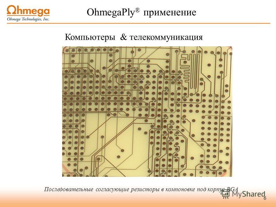 6 OhmegaPly ® применение Компьютеры & телекоммуникация Последовательные согласующие резисторы в компоновке под корпус BGA