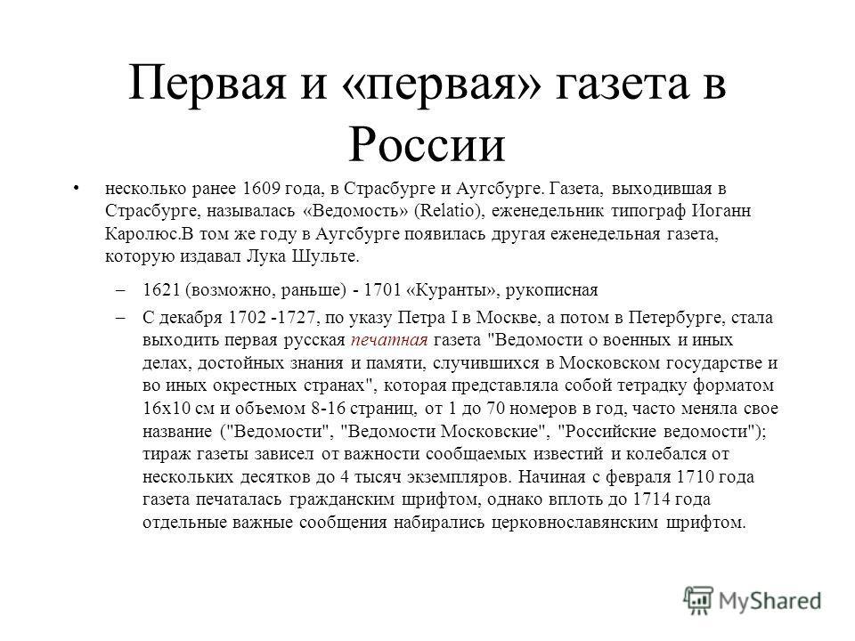 Первая и «первая» газета в России несколько ранее 1609 года, в Страсбурге и Аугсбурге. Газета, выходившая в Страсбурге, называлась «Ведомость» (Relatio), еженедельник типограф Иоганн Каролюс.В том же году в Аугсбурге появилась другая еженедельная газ