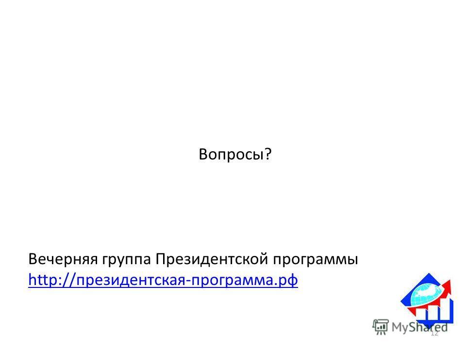 Вопросы? Вечерняя группа Президентской программы http://президентская-программа.рф 12