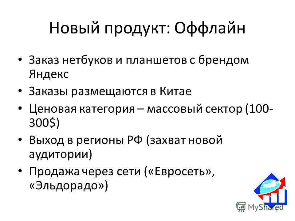 Новый продукт: Оффлайн Заказ нетбуков и планшетов с брендом Яндекс Заказы размещаются в Китае Ценовая категория – массовый сектор (100- 300$) Выход в регионы РФ (захват новой аудитории) Продажа через сети («Евросеть», «Эльдорадо») 7