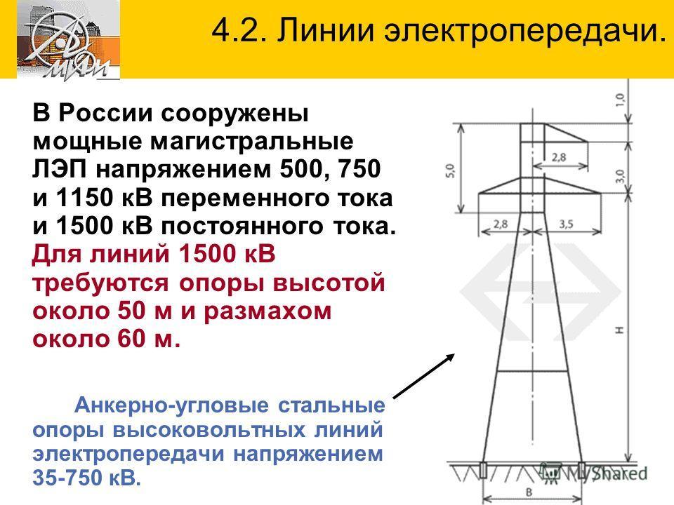 В России сооружены мощные магистральные ЛЭП напряжением 500, 750 и 1150 кВ переменного тока и 1500 кВ постоянного тока. Для линий 1500 кВ требуются опоры высотой около 50 м и размахом около 60 м. Анкерно-угловые стальные опоры высоковольтных линий эл